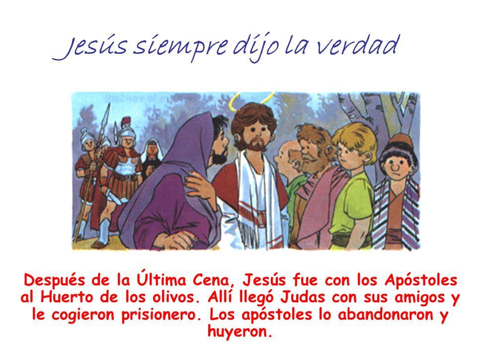 Jesús siempre dijo la verdad Después de la Última Cena, Jesús fue con los Apóstoles al Huerto de los olivos. Allí llegó Judas con sus amigos y le cogi