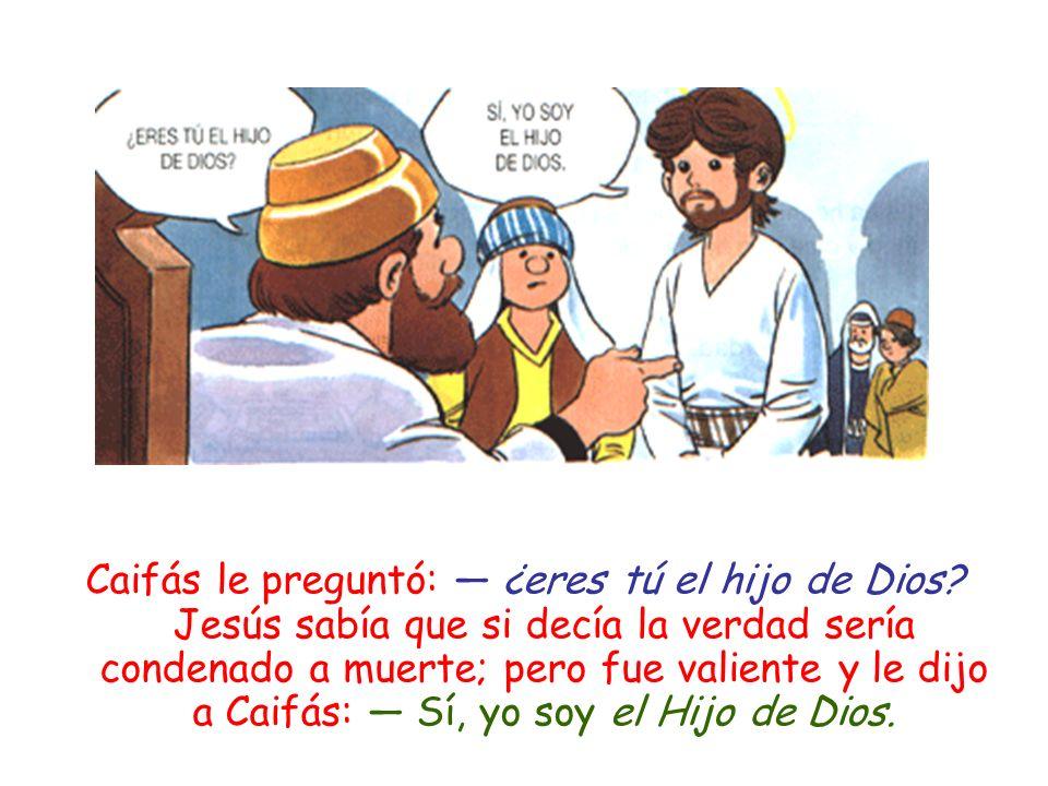 Caifás le preguntó: ¿eres tú el hijo de Dios? Jesús sabía que si decía la verdad sería condenado a muerte; pero fue valiente y le dijo a Caifás: Sí, y