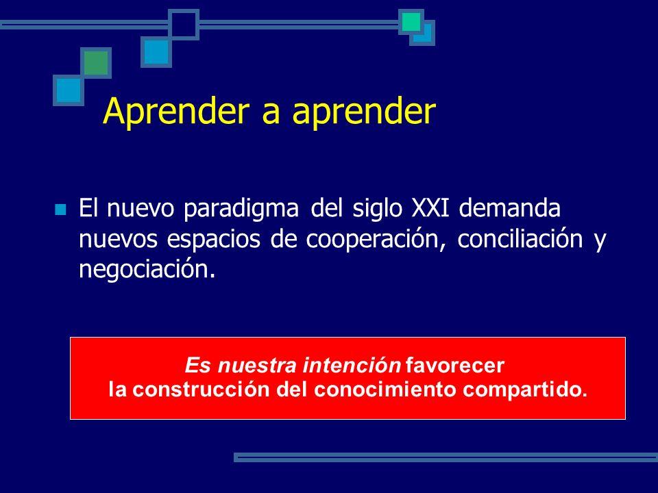 Aprender a aprender El nuevo paradigma del siglo XXI demanda nuevos espacios de cooperación, conciliación y negociación.
