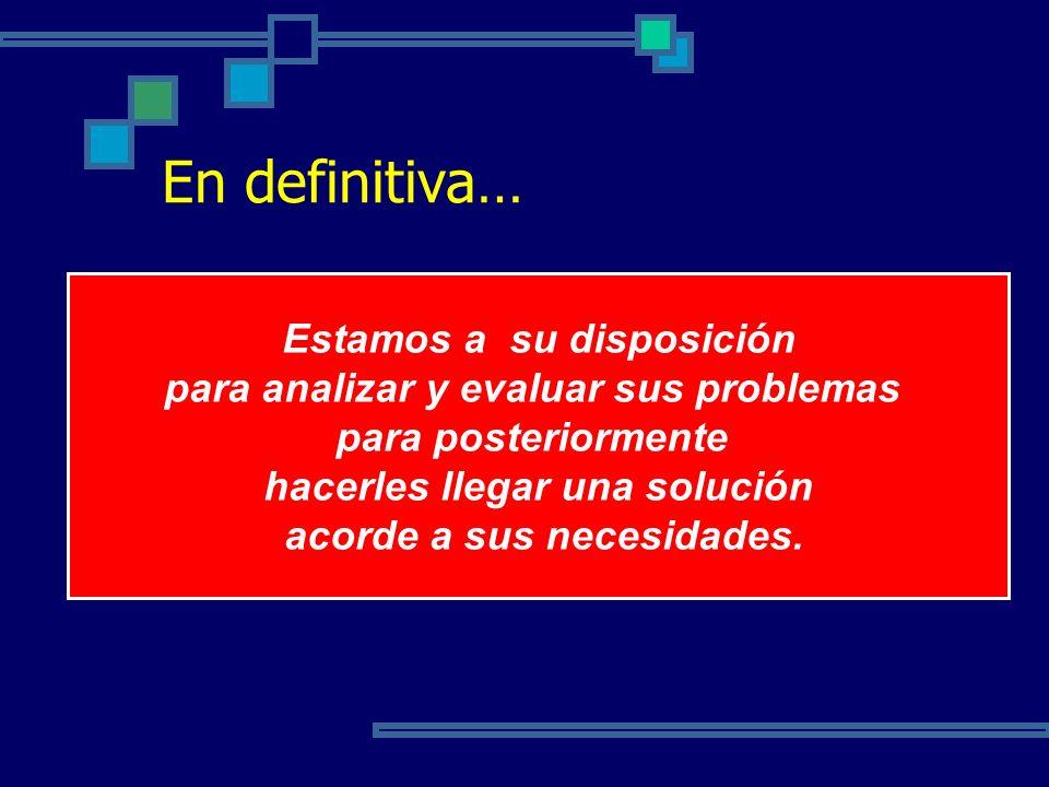 En definitiva… Estamos a su disposición para analizar y evaluar sus problemas para posteriormente hacerles llegar una solución acorde a sus necesidade