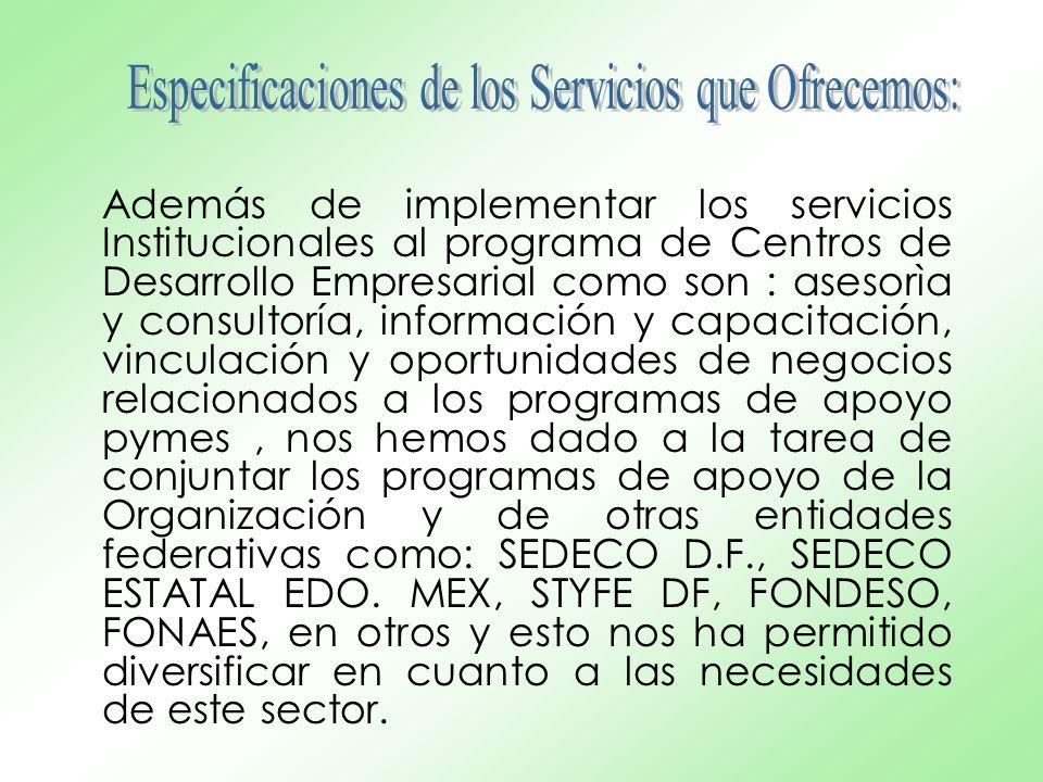 Además de implementar los servicios Institucionales al programa de Centros de Desarrollo Empresarial como son : asesorìa y consultoría, información y