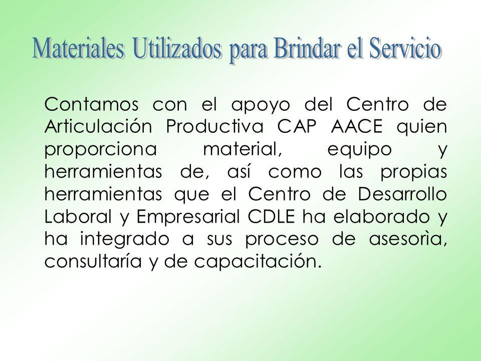 Contamos con el apoyo del Centro de Articulación Productiva CAP AACE quien proporciona material, equipo y herramientas de, así como las propias herramientas que el Centro de Desarrollo Laboral y Empresarial CDLE ha elaborado y ha integrado a sus proceso de asesorìa, consultaría y de capacitación.