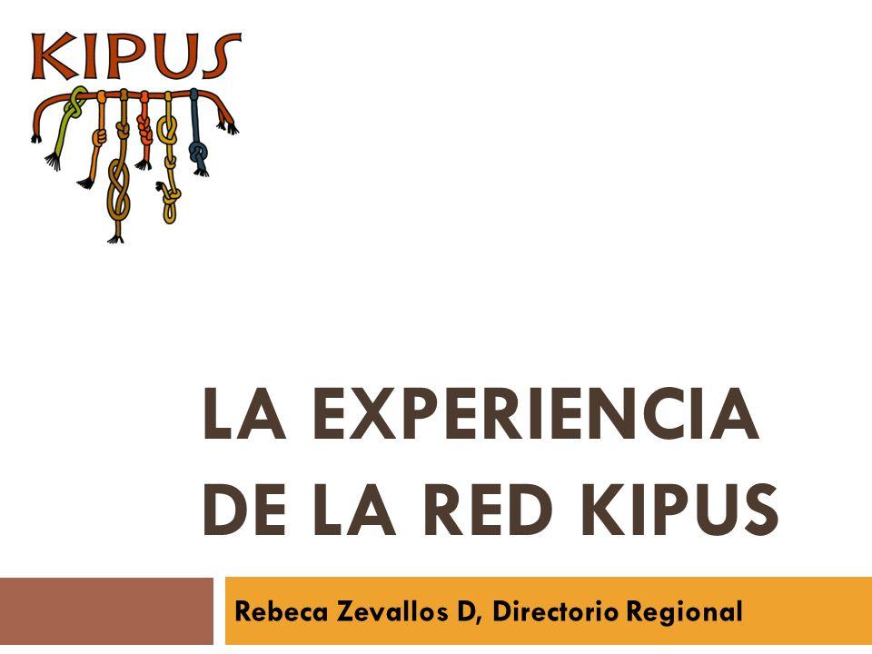 LA EXPERIENCIA DE LA RED KIPUS Rebeca Zevallos D, Directorio Regional