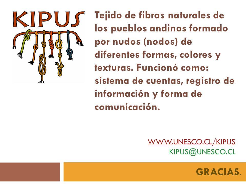 WWW.UNESCO.CL/KIPUS WWW.UNESCO.CL/KIPUS KIPUS@UNESCO.CL GRACIAS. Tejido de fibras naturales de los pueblos andinos formado por nudos (nodos) de difere