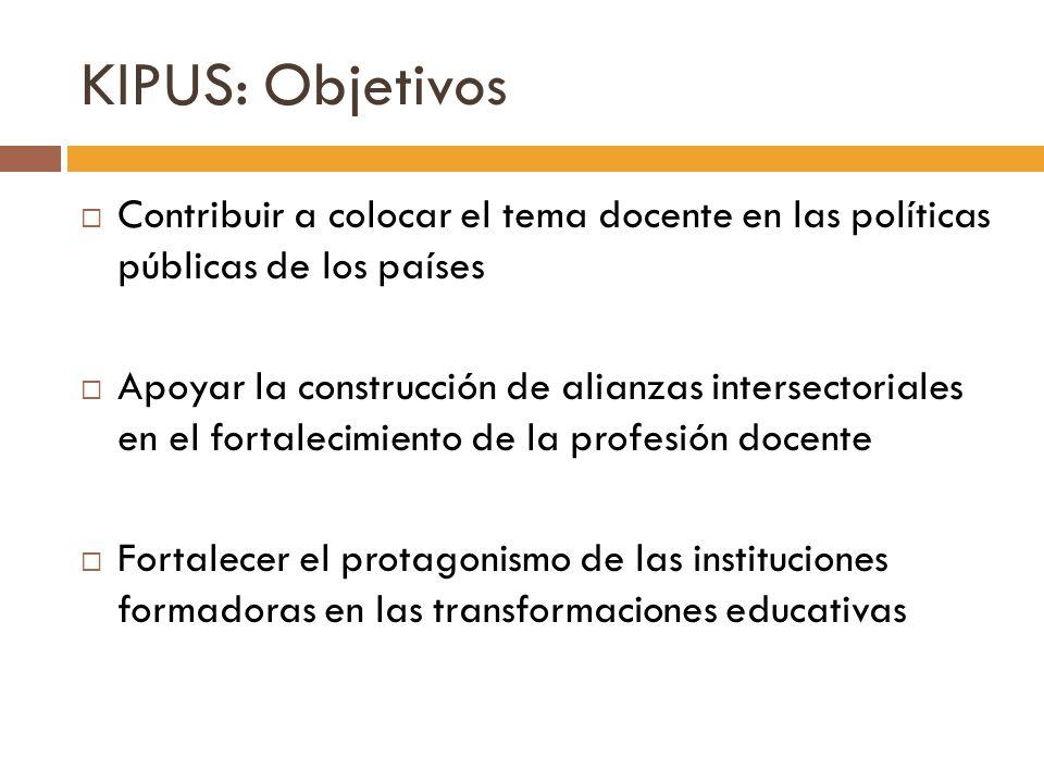 KIPUS: Objetivos Contribuir a colocar el tema docente en las políticas públicas de los países Apoyar la construcción de alianzas intersectoriales en e