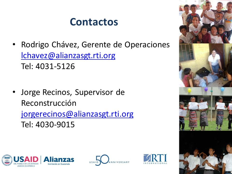 Contactos Rodrigo Chávez, Gerente de Operaciones lchavez@alianzasgt.rti.org Tel: 4031-5126 lchavez@alianzasgt.rti.org Jorge Recinos, Supervisor de Reconstrucción jorgerecinos@alianzasgt.rti.org Tel: 4030-9015 jorgerecinos@alianzasgt.rti.org