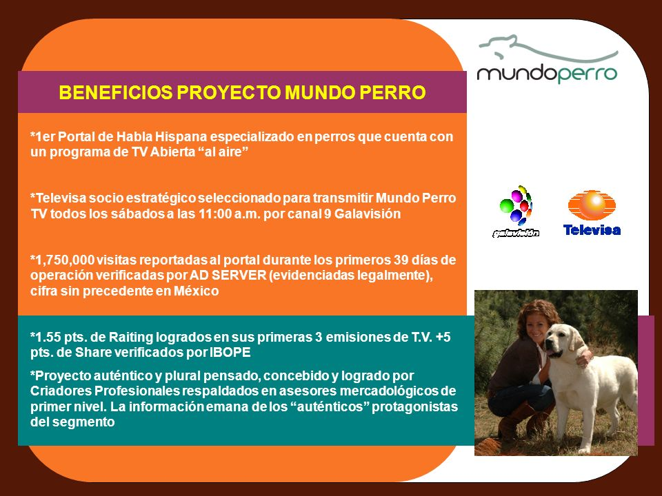 BENEFICIOS PROYECTO MUNDO PERRO *1er Portal de Habla Hispana especializado en perros que cuenta con un programa de TV Abierta al aire *Televisa socio estratégico seleccionado para transmitir Mundo Perro TV todos los sábados a las 11:00 a.m.