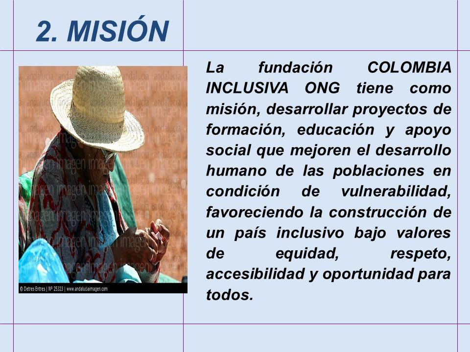 La fundación COLOMBIA INCLUSIVA ONG tiene como misión, desarrollar proyectos de formación, educación y apoyo social que mejoren el desarrollo humano d