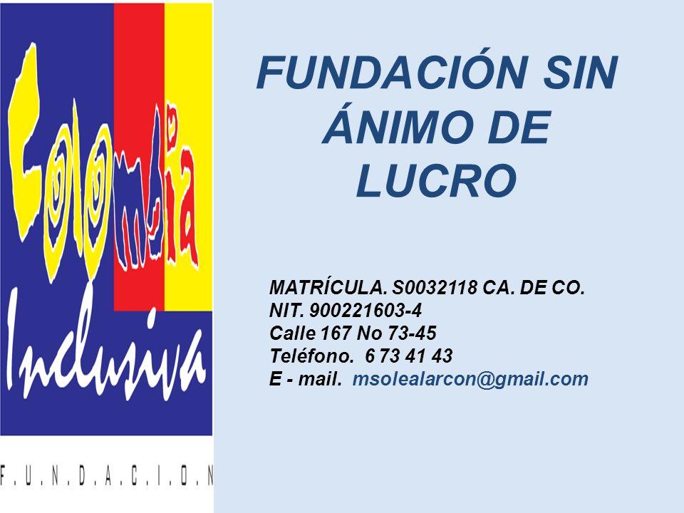 FUNDACIÓN SIN ÁNIMO DE LUCRO MATRÍCULA. S0032118 CA. DE CO. NIT. 900221603-4 Calle 167 No 73-45 Teléfono. 6 73 41 43 E - mail. msolealarcon@gmail.com