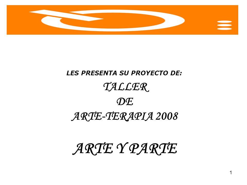 1 LES PRESENTA SU PROYECTO DE: TALLER DE ARTE-TERAPIA 2008 ARTE Y PARTE