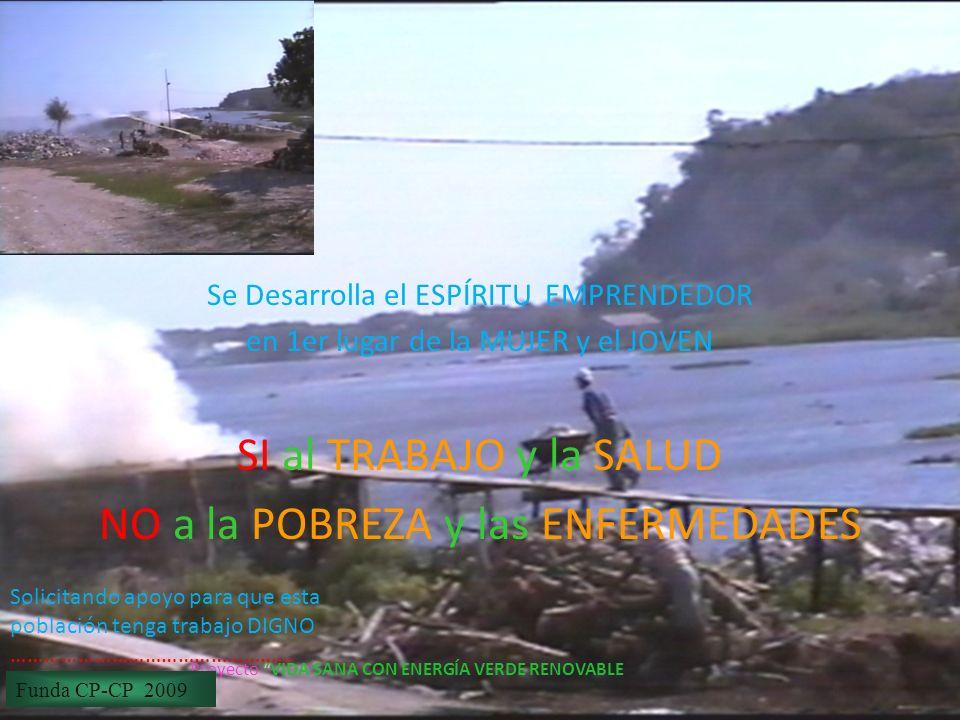 28/01/2014 Proyecto VIDA SANA CON ENERGÍA VERDE RENOVABLE Se Desarrolla el ESPÍRITU EMPRENDEDOR en 1er lugar de la MUJER y el JOVEN SI al TRABAJO y la SALUD NO a la POBREZA y las ENFERMEDADES Funda CP-CP 2009 Solicitando apoyo para que esta población tenga trabajo DIGNO ……………………………………………