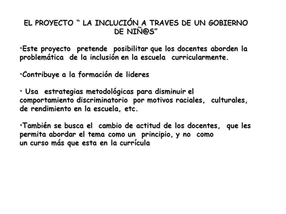 EL PROYECTO LA INCLUCIÓN A TRAVES DE UN GOBIERNO DE NIÑ@S Este proyecto pretende posibilitar que los docentes aborden la problemática de la inclusión