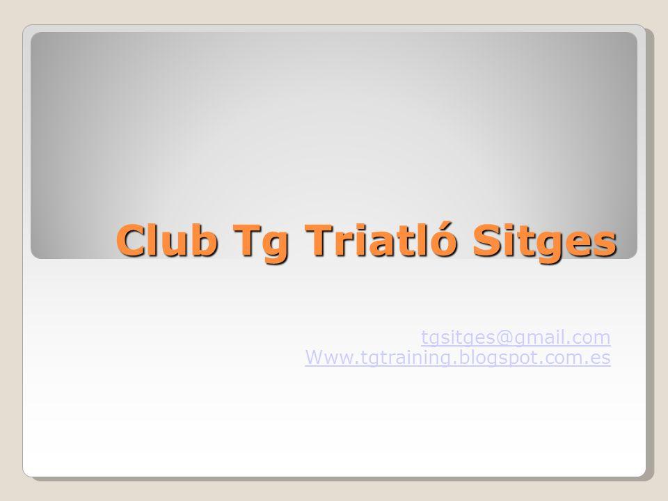 Club Tg Triatló Sitges tgsitges@gmail.com Www.tgtraining.blogspot.com.es