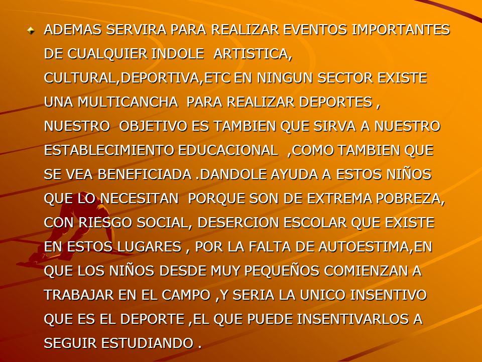 ADEMAS SERVIRA PARA REALIZAR EVENTOS IMPORTANTES DE CUALQUIER INDOLE ARTISTICA, CULTURAL,DEPORTIVA,ETC EN NINGUN SECTOR EXISTE UNA MULTICANCHA PARA RE