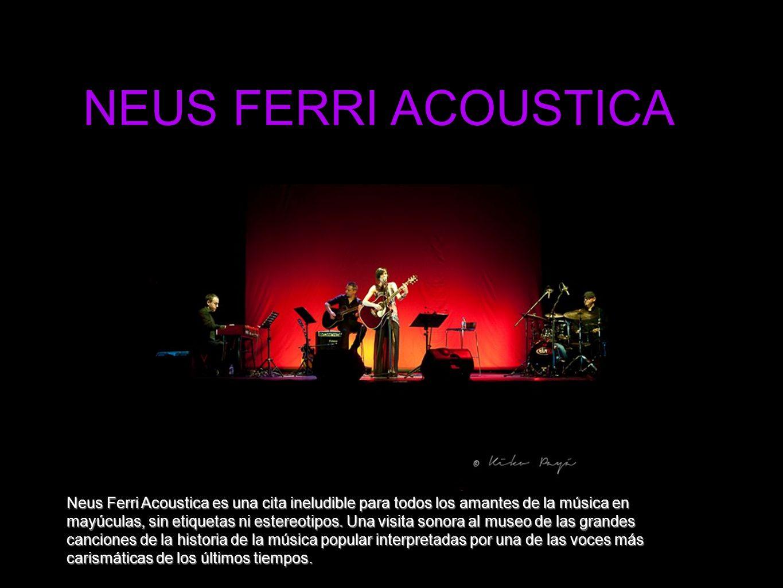 NEUS FERRI ACOUSTICA Neus Ferri Acoustica es una cita ineludible para todos los amantes de la música en mayúculas, sin etiquetas ni estereotipos.