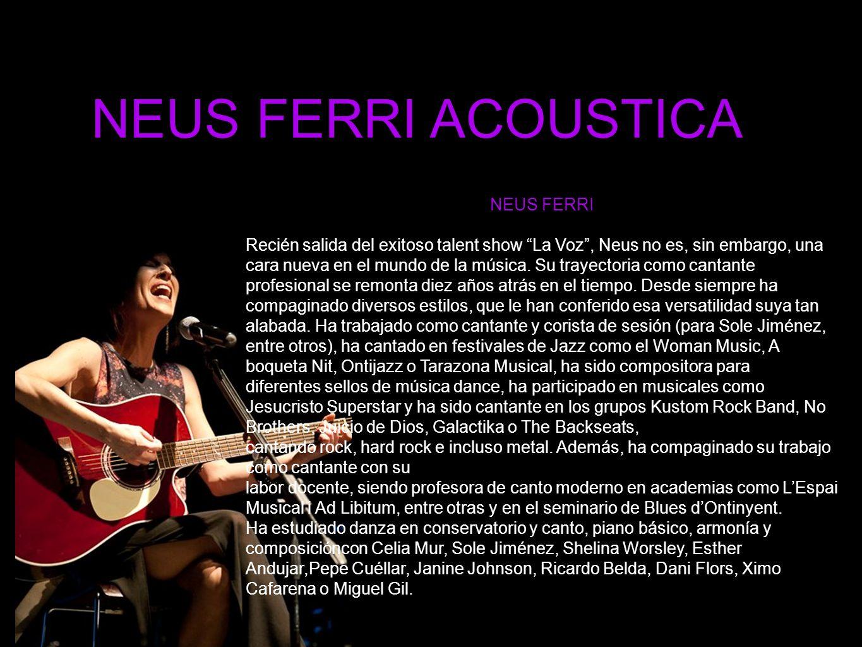 NEUS FERRI ACOUSTICA NEUS FERRI Recién salida del exitoso talent show La Voz, Neus no es, sin embargo, una cara nueva en el mundo de la música.