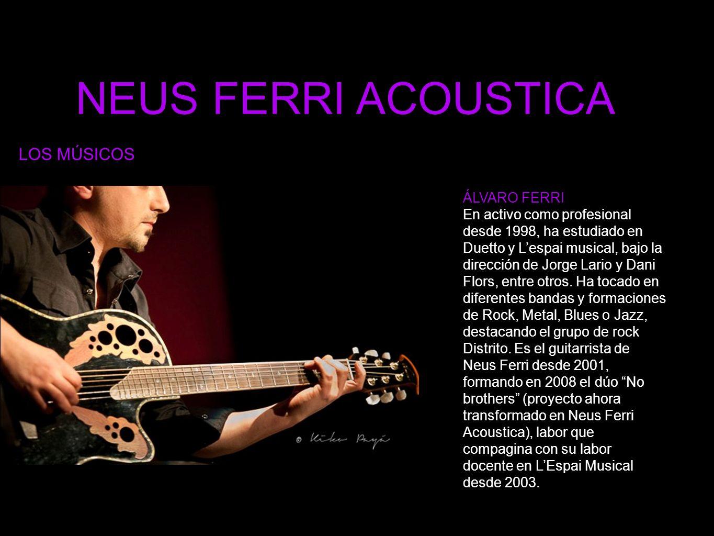 NEUS FERRI ACOUSTICA LOS MÚSICOS ÁLVARO FERRI En activo como profesional desde 1998, ha estudiado en Duetto y Lespai musical, bajo la dirección de Jorge Lario y Dani Flors, entre otros.