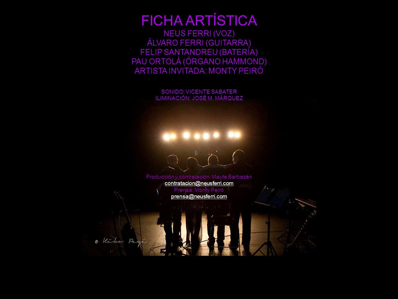 FICHA ARTÍSTICA NEUS FERRI (VOZ) ÁLVARO FERRI (GUITARRA) FELIP SANTANDREU (BATERÍA) PAU ORTOLÀ (ÓRGANO HAMMOND) ARTISTA INVITADA: MONTY PEIRÓ SONIDO: VICENTE SABATER ILIMINACIÓN: JOSÉ M.