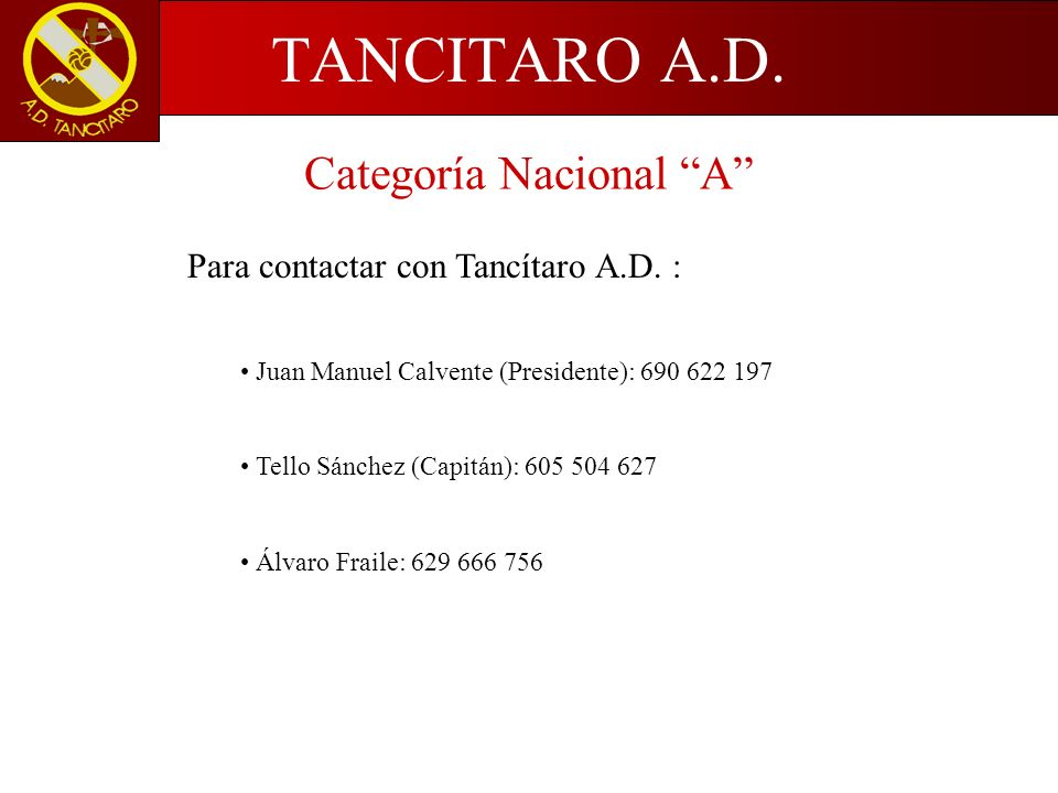 Categoría Nacional A TANCITARO A.D. Para contactar con Tancítaro A.D. : Juan Manuel Calvente (Presidente): 690 622 197 Tello Sánchez (Capitán): 605 50