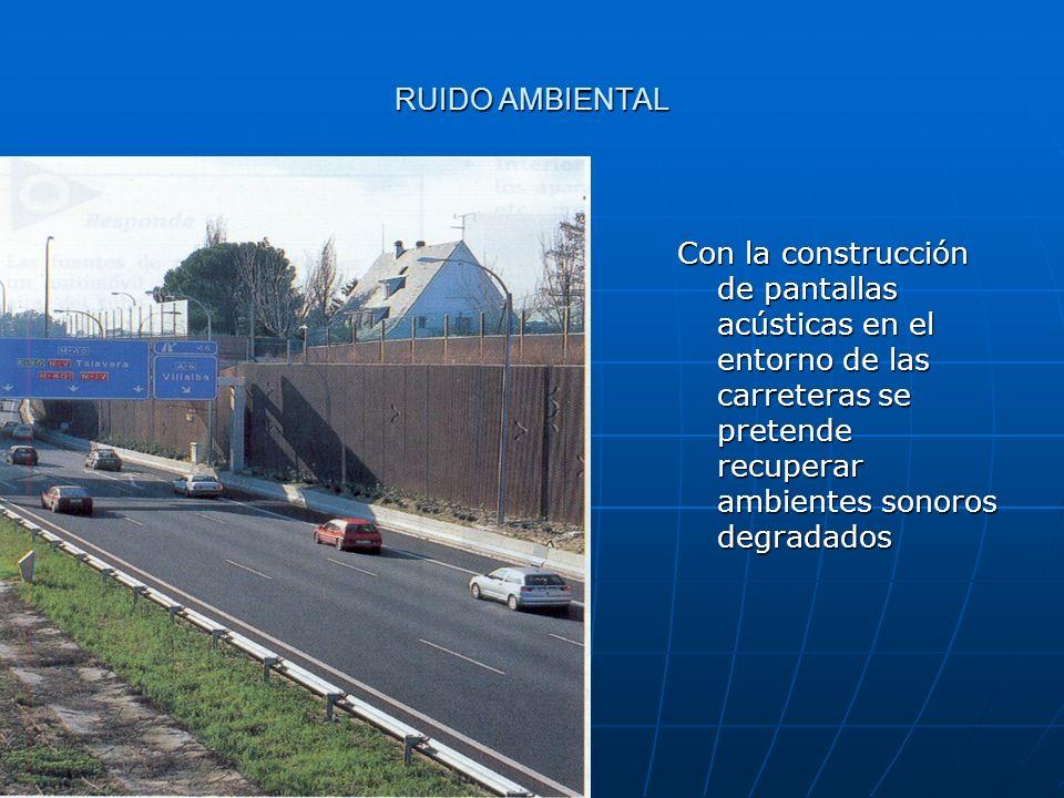 RUIDO AMBIENTAL Con la construcción de pantallas acústicas en el entorno de las carreteras se pretende recuperar ambientes sonoros degradados