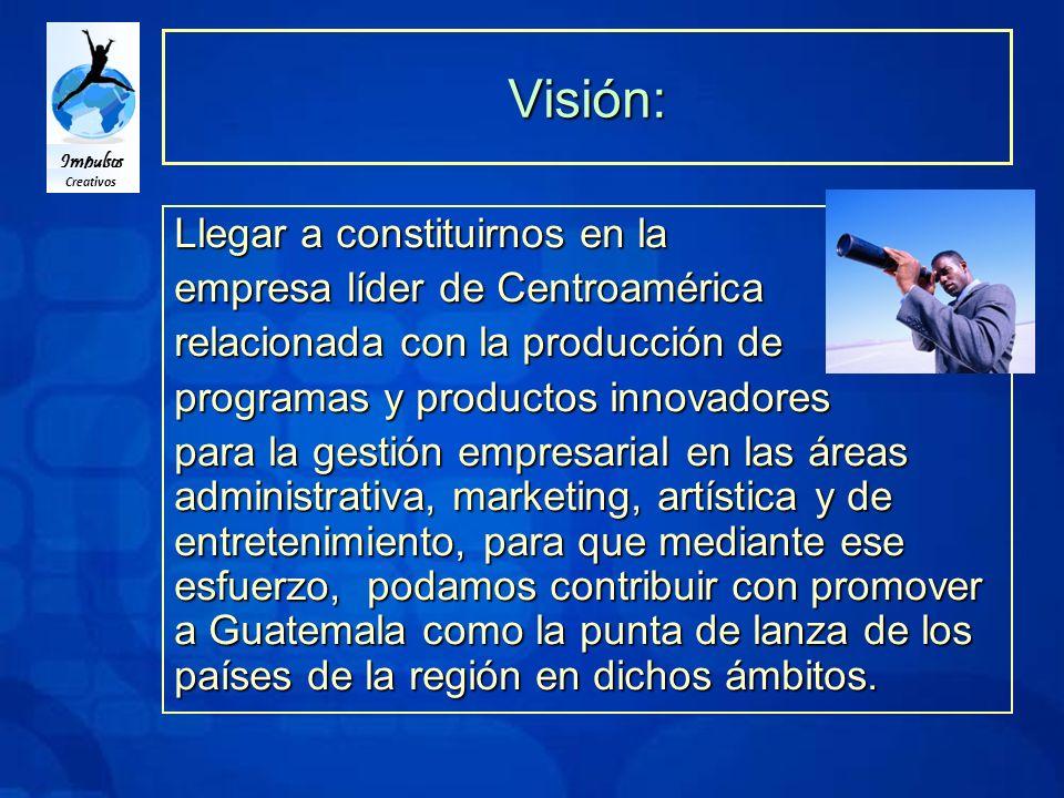 Impulsos Creativos Visión: Llegar a constituirnos en la empresa líder de Centroamérica relacionada con la producción de programas y productos innovadores para la gestión empresarial en las áreas administrativa, marketing, artística y de entretenimiento, para que mediante ese esfuerzo, podamos contribuir con promover a Guatemala como la punta de lanza de los países de la región en dichos ámbitos.