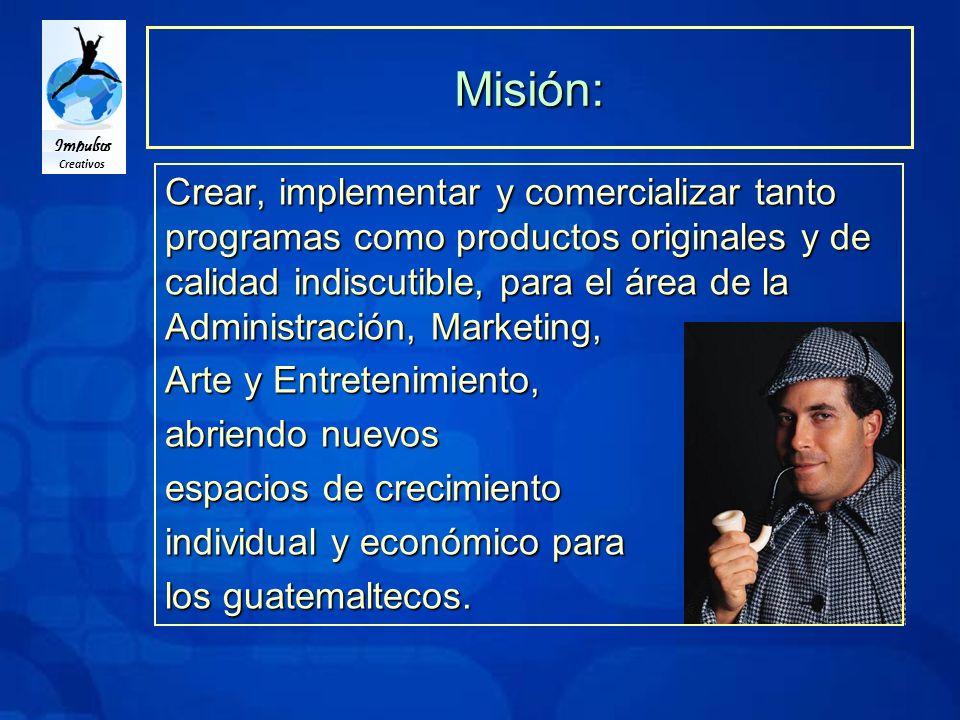 Impulsos Creativos Misión: Crear, implementar y comercializar tanto programas como productos originales y de calidad indiscutible, para el área de la Administración, Marketing, Arte y Entretenimiento, abriendo nuevos espacios de crecimiento individual y económico para los guatemaltecos.