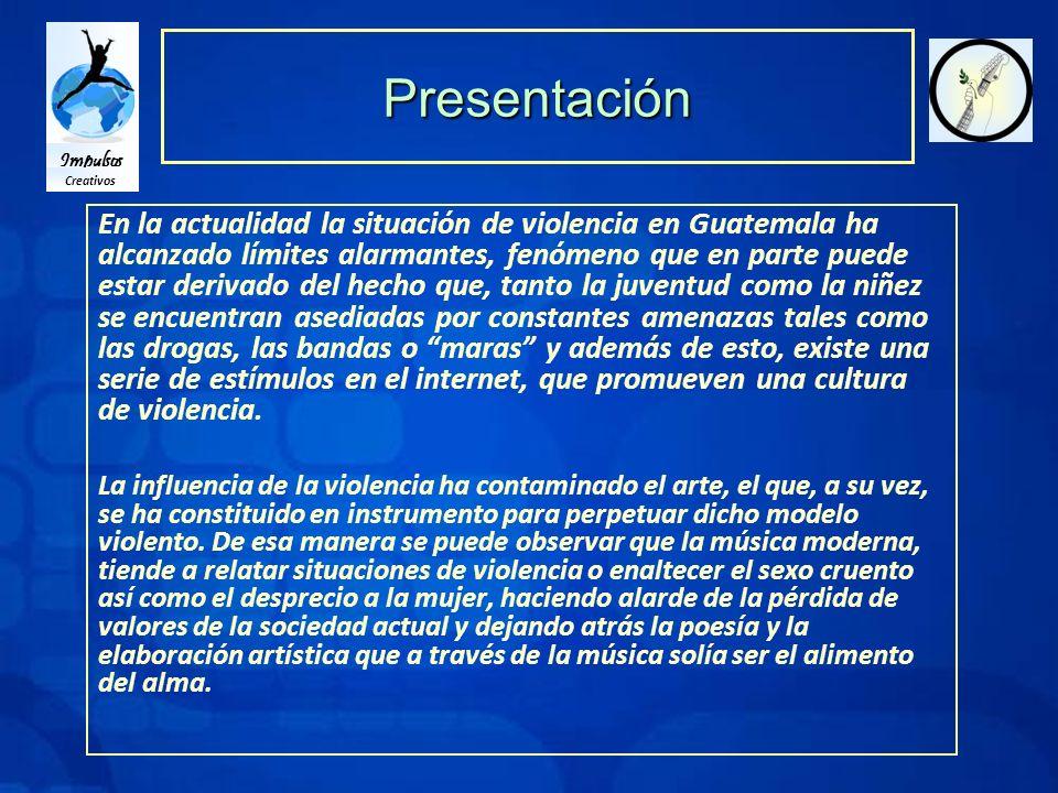Impulsos Creativos Presentación En la actualidad la situación de violencia en Guatemala ha alcanzado límites alarmantes, fenómeno que en parte puede estar derivado del hecho que, tanto la juventud como la niñez se encuentran asediadas por constantes amenazas tales como las drogas, las bandas o maras y además de esto, existe una serie de estímulos en el internet, que promueven una cultura de violencia.