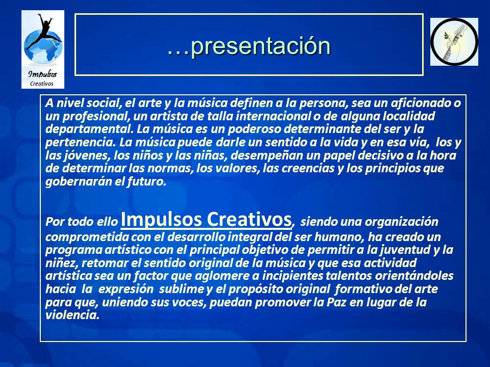 Impulsos Creativos …presentación A nivel social, el arte y la música definen a la persona, sea un aficionado o un profesional, un artista de talla internacional o de alguna localidad departamental.
