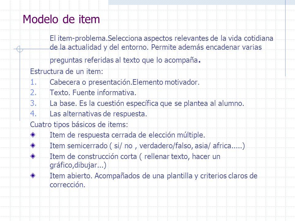 Modelo de item El item-problema.Selecciona aspectos relevantes de la vida cotidiana de la actualidad y del entorno. Permite además encadenar varias pr