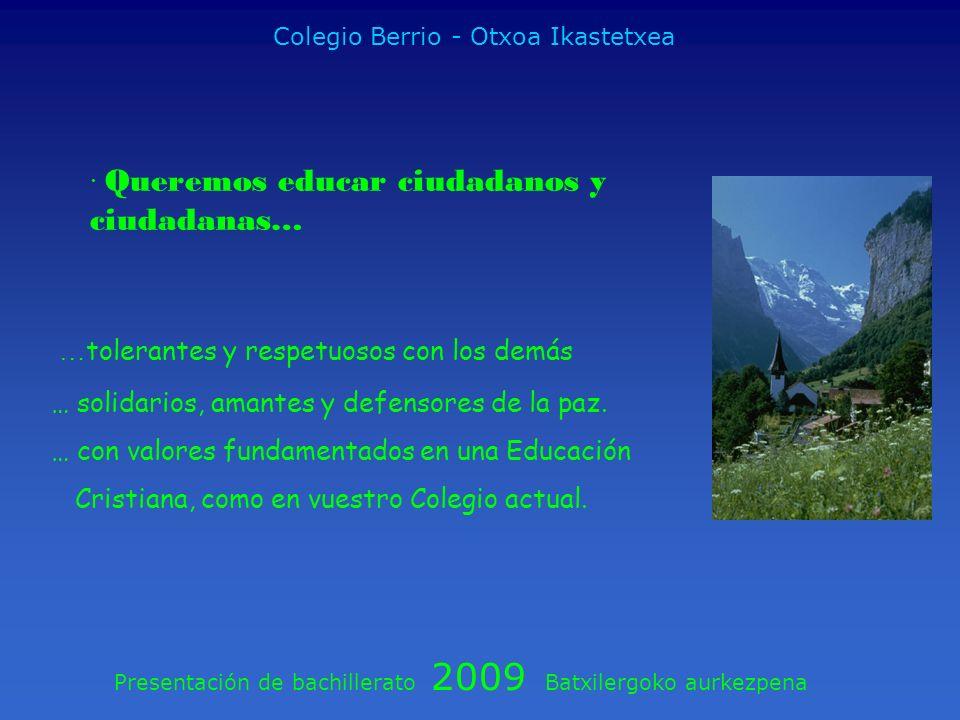 Presentación de bachillerato 2009 Batxilergoko aurkezpena Colegio Berrio - Otxoa Ikastetxea · Queremos educar ciudadanos y ciudadanas… … tolerantes y