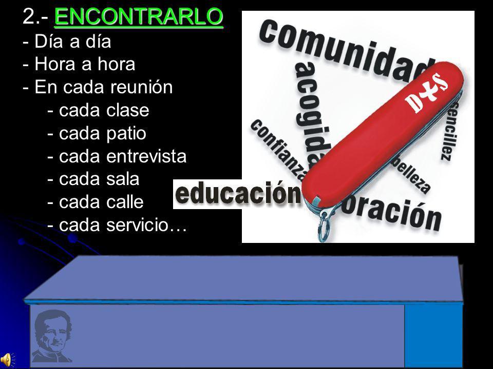 ENCONTRARLO 2.- ENCONTRARLO - Día a día - Hora a hora - En cada reunión - cada clase - cada patio - cada entrevista - cada sala - cada calle - cada servicio…