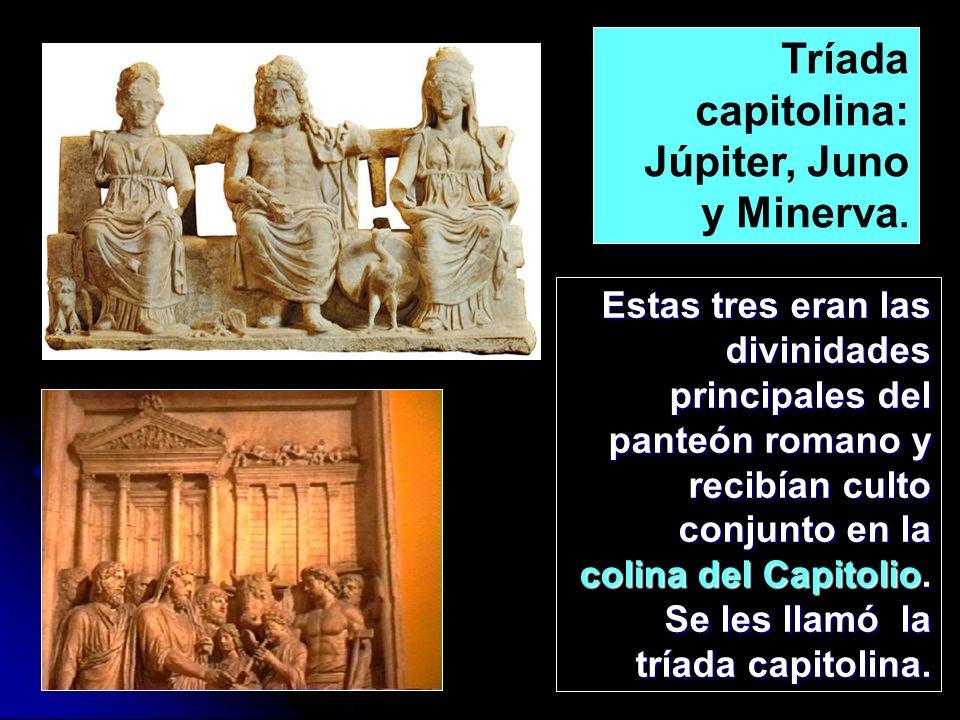 Estas tres eran las divinidades principales del panteón romano y recibían culto conjunto en la colina del Capitolio. Se les llamó la tríada capitolina