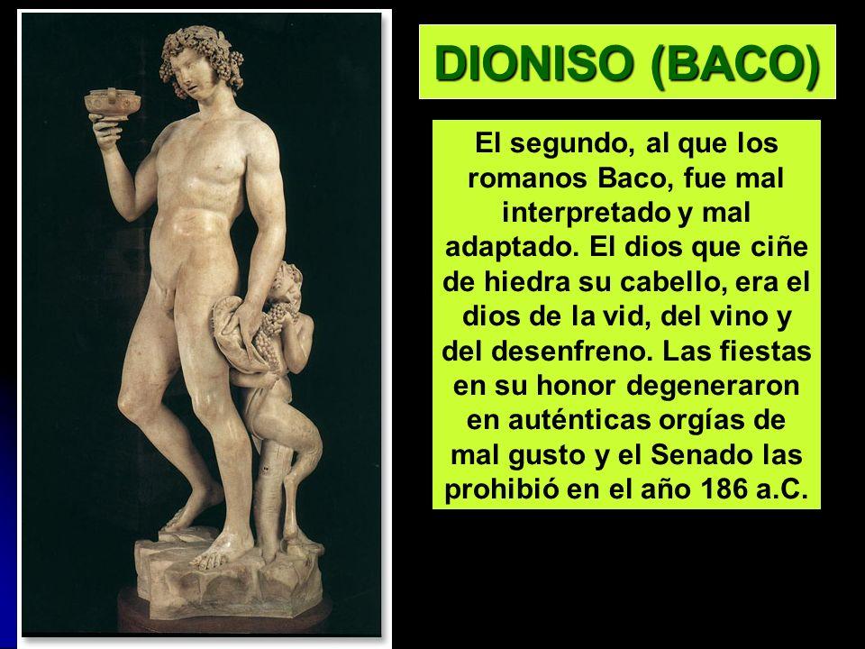 DIONISO (BACO) El segundo, al que los romanos Baco, fue mal interpretado y mal adaptado. El dios que ciñe de hiedra su cabello, era el dios de la vid,