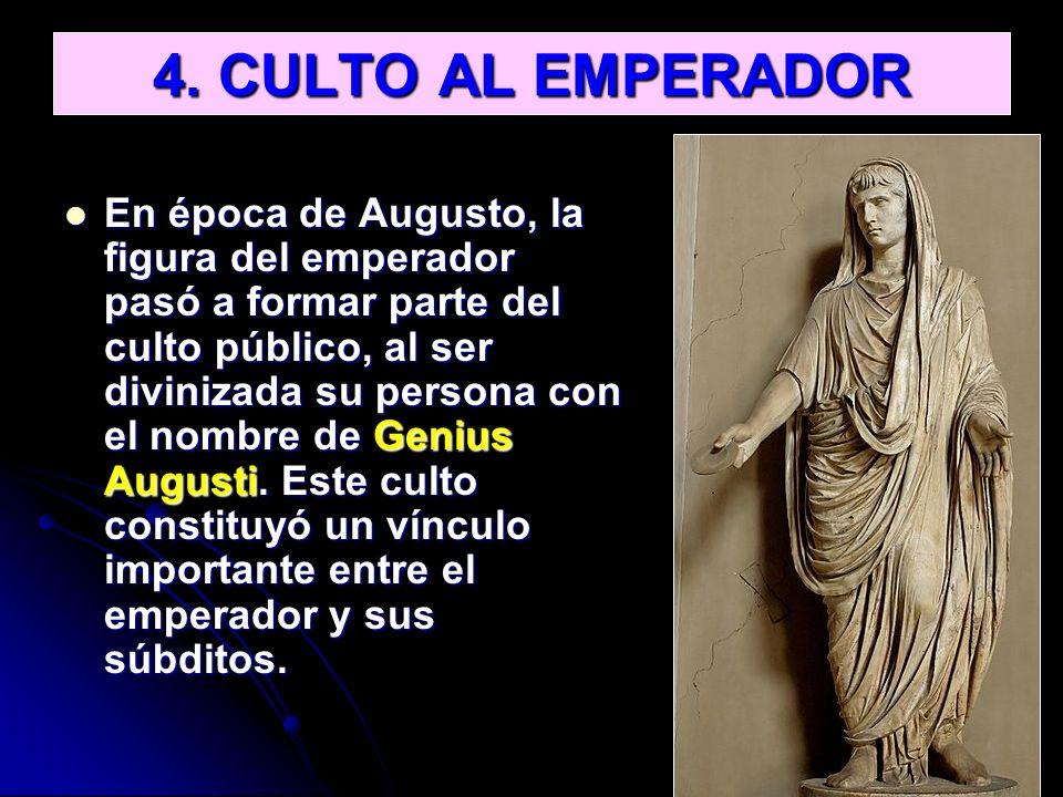 4. CULTO AL EMPERADOR En época de Augusto, la figura del emperador pasó a formar parte del culto público, al ser divinizada su persona con el nombre d