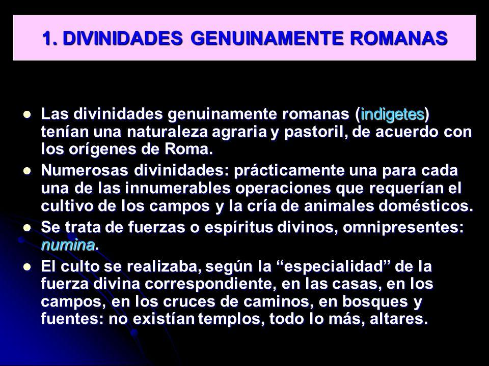 1. DIVINIDADES GENUINAMENTE ROMANAS Las divinidades genuinamente romanas (indigetes) tenían una naturaleza agraria y pastoril, de acuerdo con los oríg