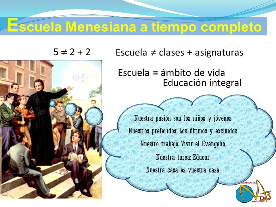 5 2 + 2 Escuela clases + asignaturas Escuela = ámbito de vida Educación integral E scuela Menesiana a tiempo completo Nuestra pasión son los niños y j