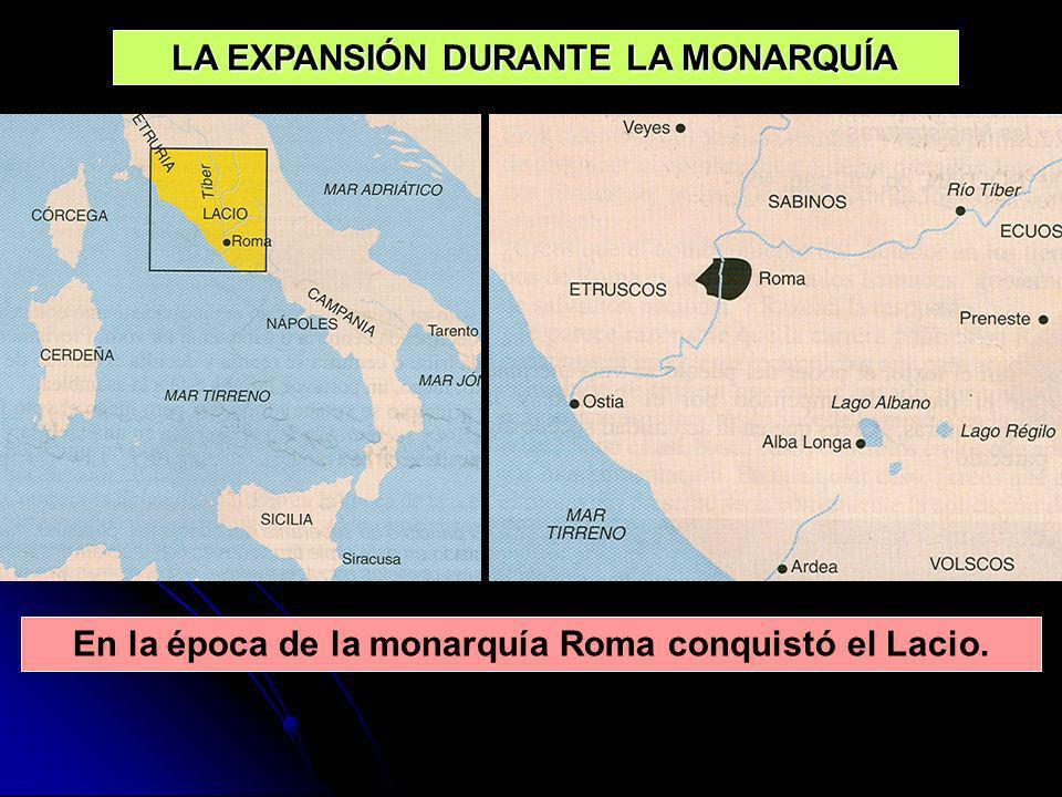 LA EXPANSIÓN DURANTE LA MONARQUÍA En la época de la monarquía Roma conquistó el Lacio.