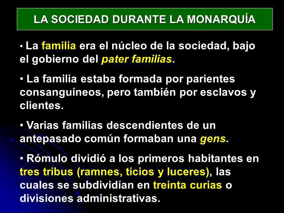 LA SOCIEDAD DURANTE LA MONARQUÍA La familia era el núcleo de la sociedad, bajo el gobierno del pater familias. La familia estaba formada por parientes