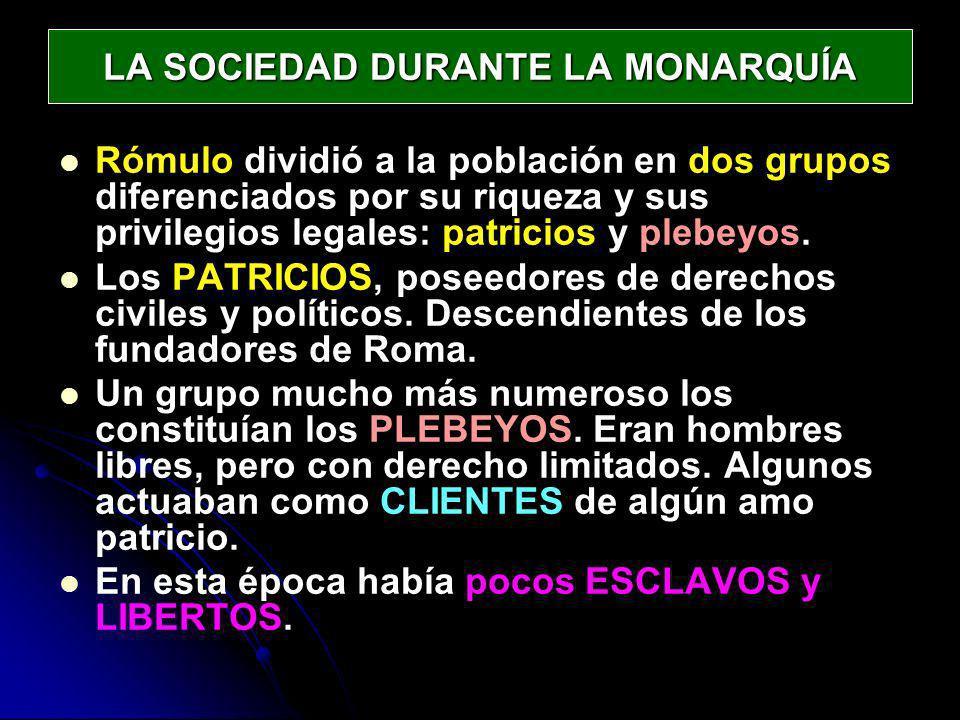 LA SOCIEDAD DURANTE LA MONARQUÍA Rómulo dividió a la población en dos grupos diferenciados por su riqueza y sus privilegios legales: patricios y plebe