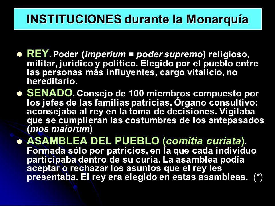 INSTITUCIONES durante la Monarquía REY. Poder (imperium = poder supremo) religioso, militar, jurídico y político. Elegido por el pueblo entre las pers