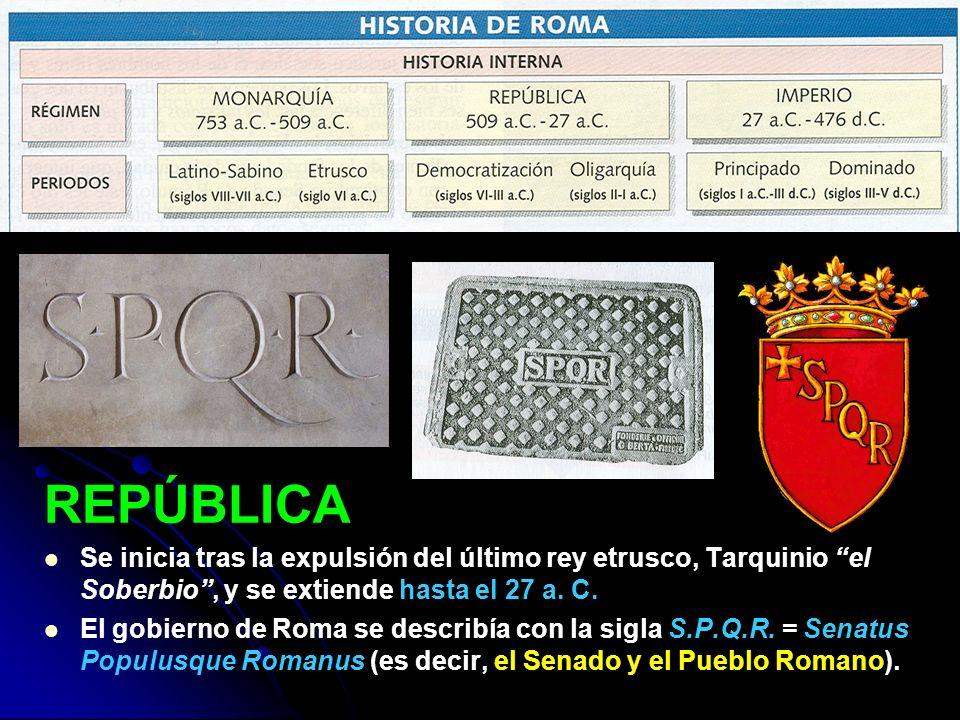 REPÚBLICA Se inicia tras la expulsión del último rey etrusco, Tarquinio el Soberbio, y se extiende hasta el 27 a. C. El gobierno de Roma se describía
