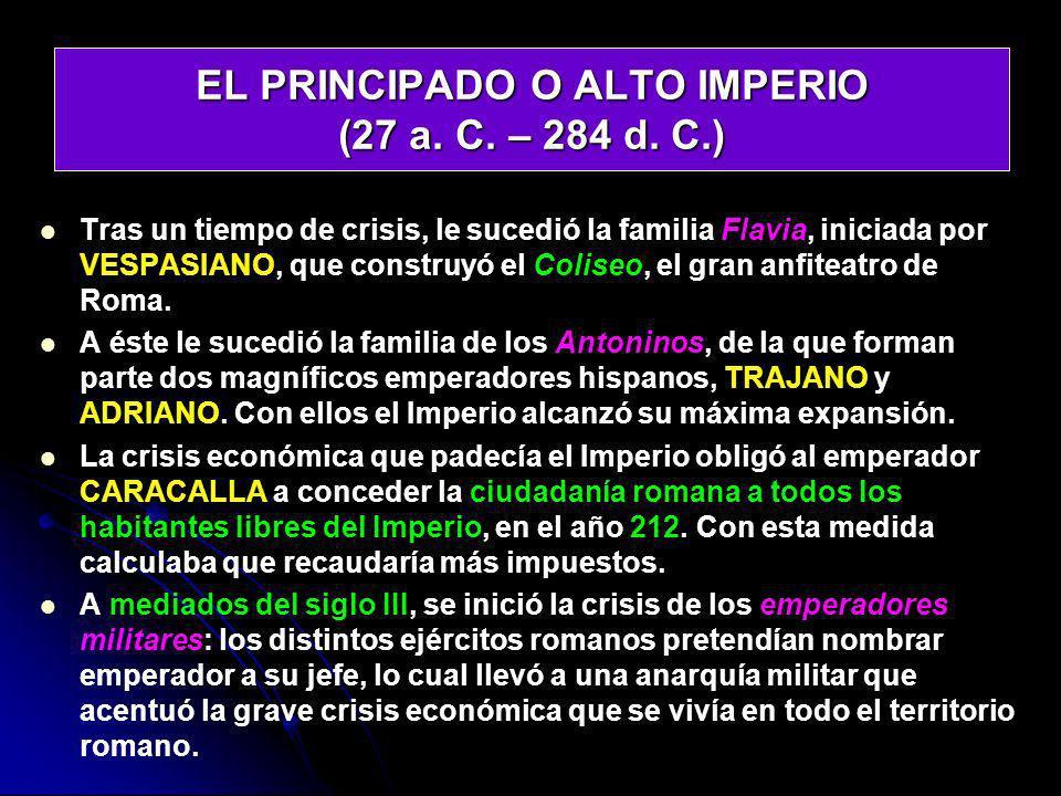 EL PRINCIPADO O ALTO IMPERIO (27 a. C. – 284 d. C.) Tras un tiempo de crisis, le sucedió la familia Flavia, iniciada por VESPASIANO, que construyó el