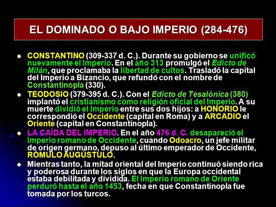 EL DOMINADO O BAJO IMPERIO (284-476) CONSTANTINO (309-337 d. C.). Durante su gobierno se unificó nuevamente el Imperio. En el año 313 promulgó el Edic