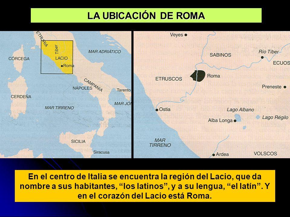 LA UBICACIÓN DE ROMA En el centro de Italia se encuentra la región del Lacio, que da nombre a sus habitantes, los latinos, y a su lengua, el latín. Y