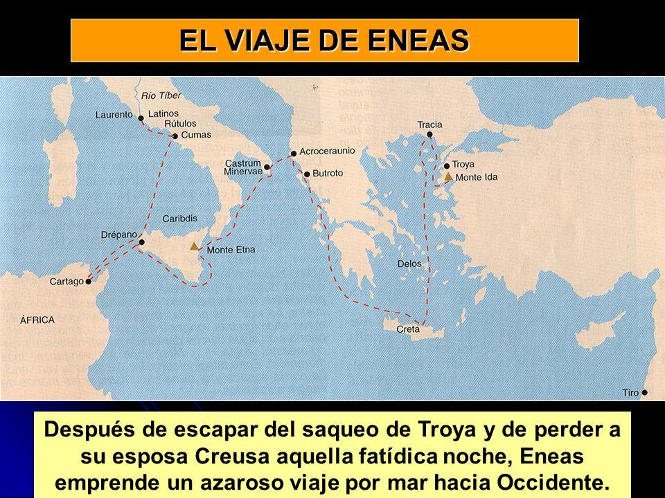 EL VIAJE DE ENEAS Después de escapar del saqueo de Troya y de perder a su esposa Creusa aquella fatídica noche, Eneas emprende un azaroso viaje por ma