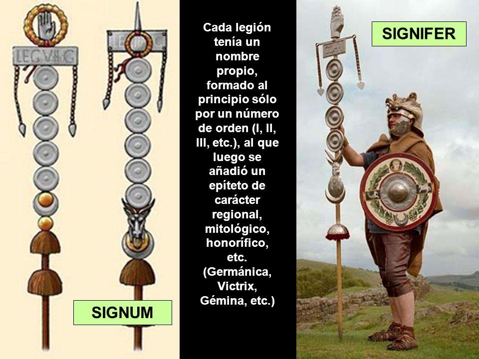 SIGNUM SIGNIFER Cada legión tenía un nombre propio, formado al principio sólo por un número de orden (I, II, III, etc.), al que luego se añadió un epí