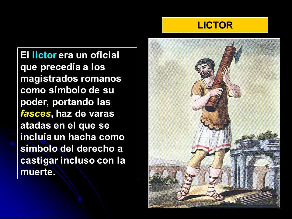 LICTOR El lictor era un oficial que precedía a los magistrados romanos como símbolo de su poder, portando las fasces, haz de varas atadas en el que se