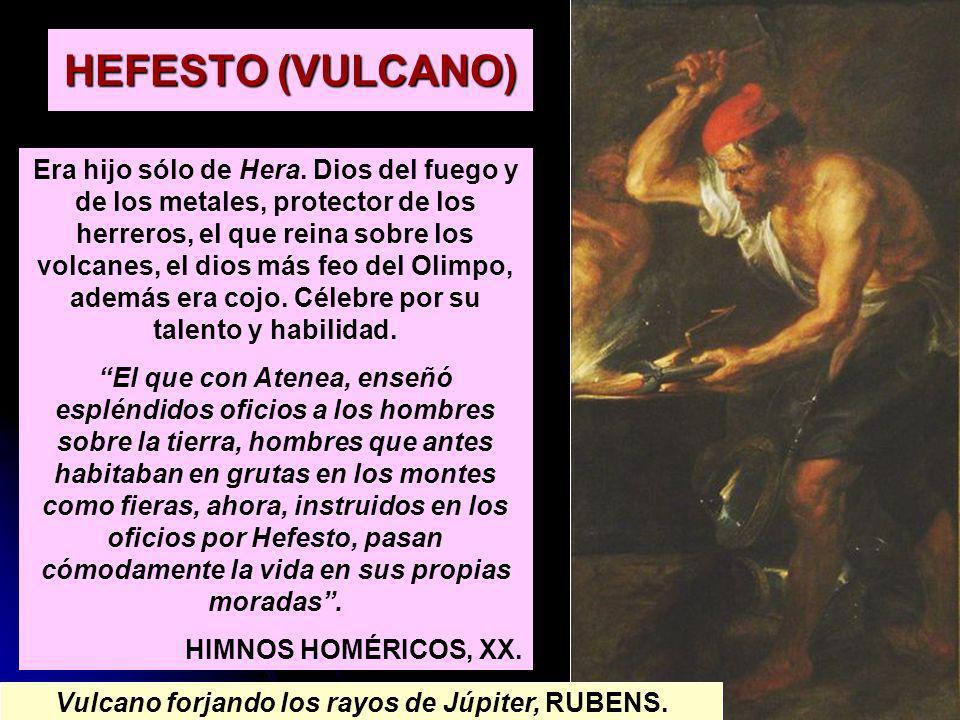 HEFESTO (VULCANO) Era hijo sólo de Hera. Dios del fuego y de los metales, protector de los herreros, el que reina sobre los volcanes, el dios más feo