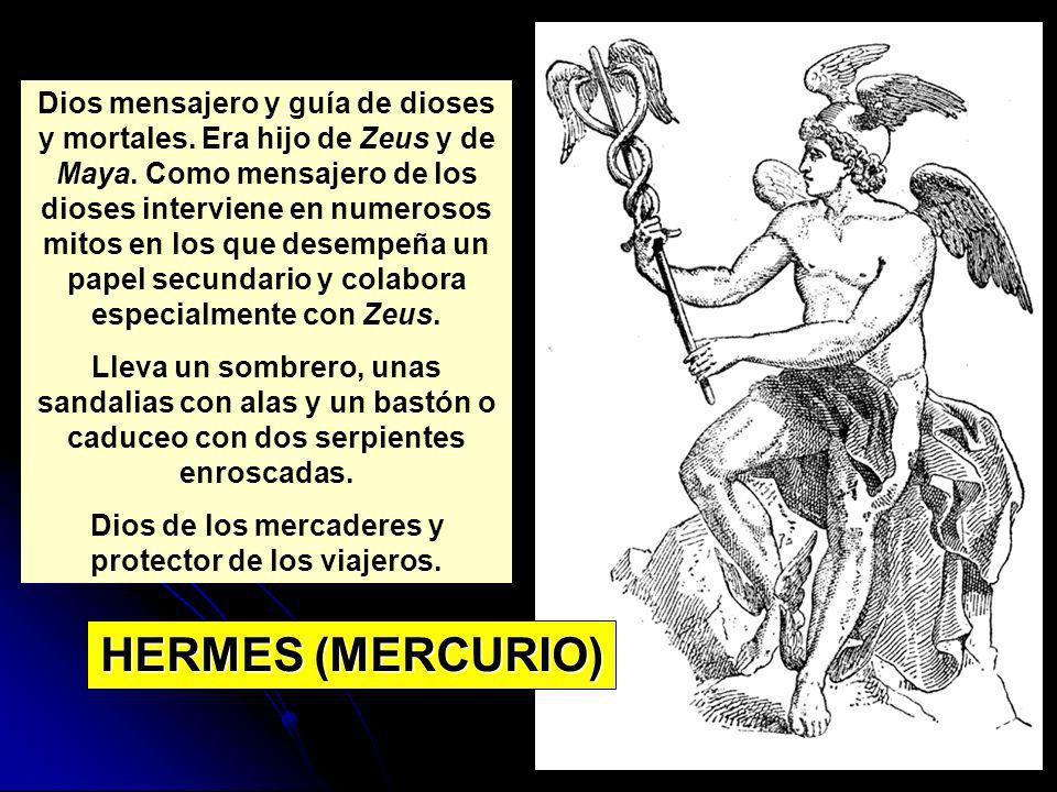 HERMES (MERCURIO) Dios mensajero y guía de dioses y mortales. Era hijo de Zeus y de Maya. Como mensajero de los dioses interviene en numerosos mitos e