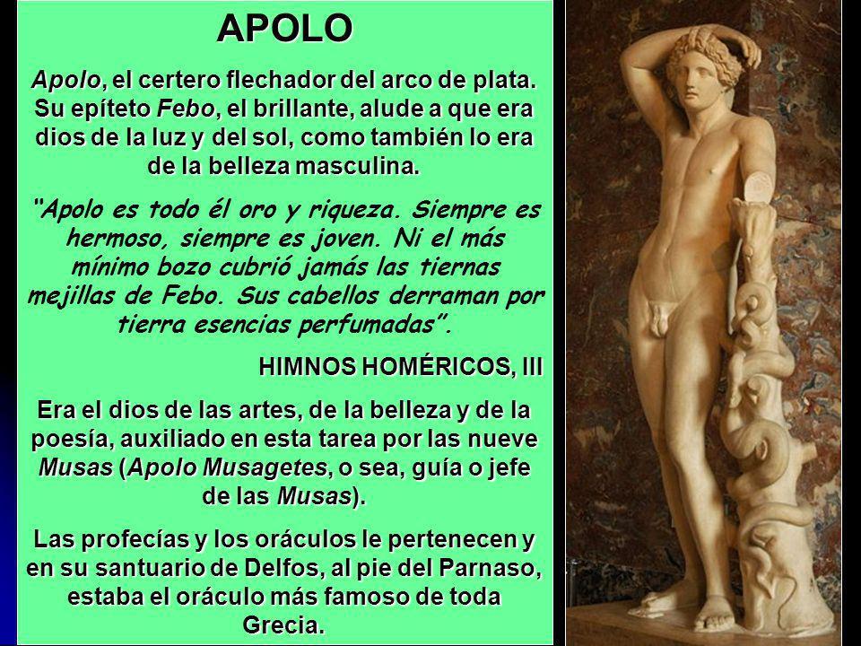 APOLO Apolo, el certero flechador del arco de plata. Su epíteto Febo, el brillante, alude a que era dios de la luz y del sol, como también lo era de l